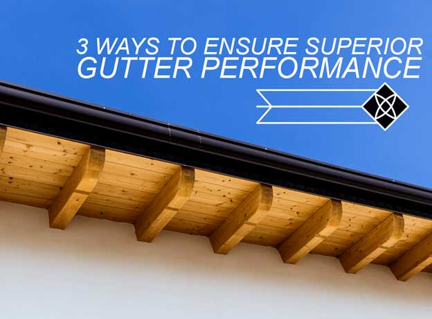 3 ways to ensure superior gutter performance